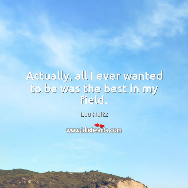 Actually, all I ever wanted to be was the best in my field. Lou Holtz Picture Quote