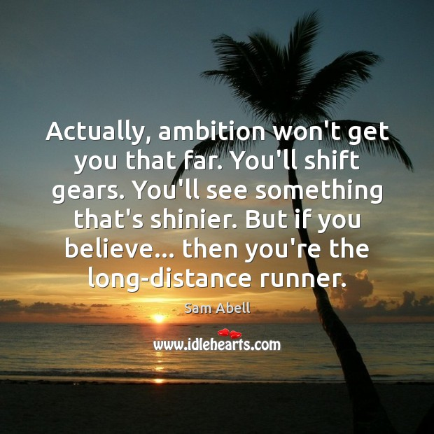 Actually, ambition won't get you that far. You'll shift gears. You'll see Image
