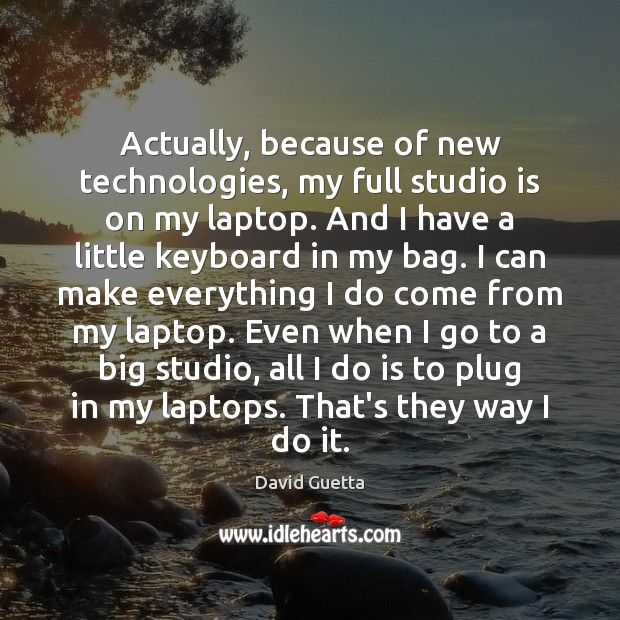 Actually, because of new technologies, my full studio is on my laptop. David Guetta Picture Quote