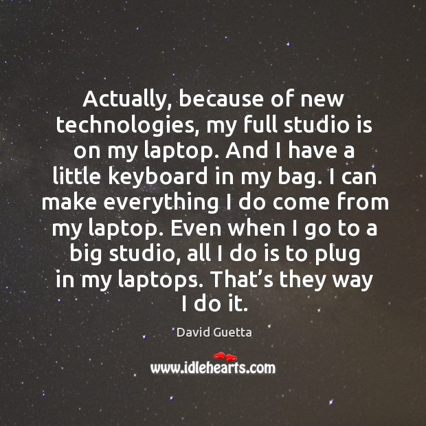 Actually, because of new technologies, my full studio is on my laptop. And I have a little keyboard in my bag. David Guetta Picture Quote
