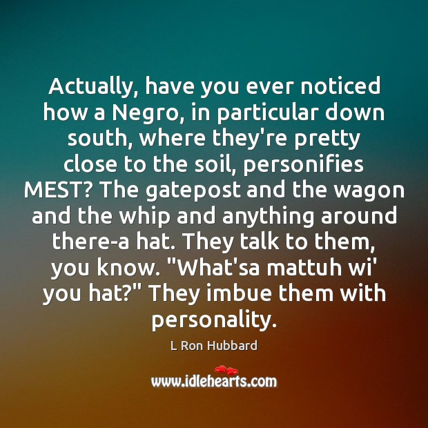 Actually, have you ever noticed how a Negro, in particular down south, Image