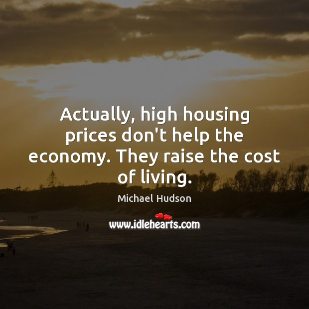 Actually, high housing prices don't help the economy. They raise the cost of living. Michael Hudson Picture Quote