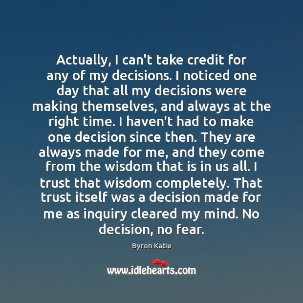 Actually, I can't take credit for any of my decisions. I noticed Byron Katie Picture Quote