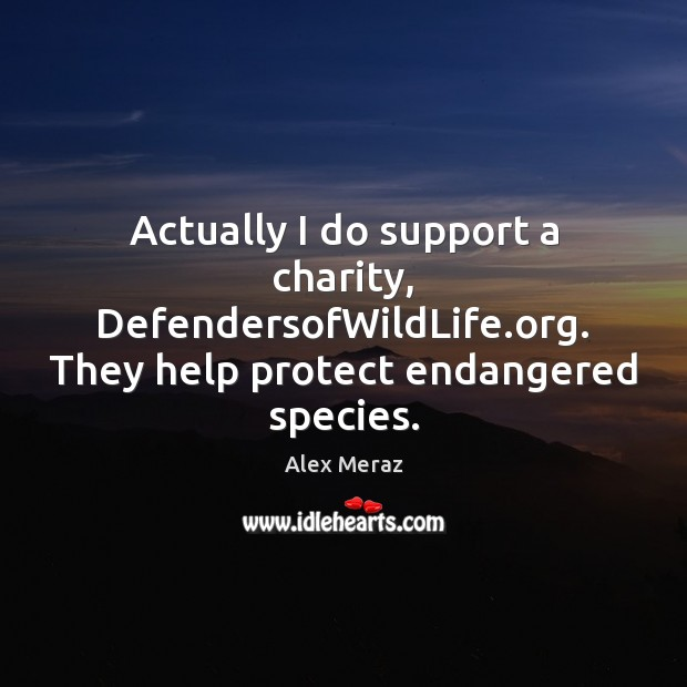 Image, Actually I do support a charity, DefendersofWildLife.org. They help protect endangered