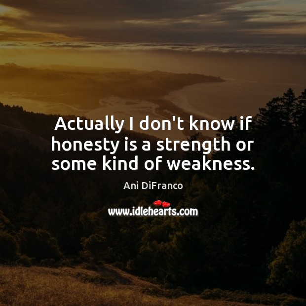 Actually I don't know if honesty is a strength or some kind of weakness. Ani DiFranco Picture Quote