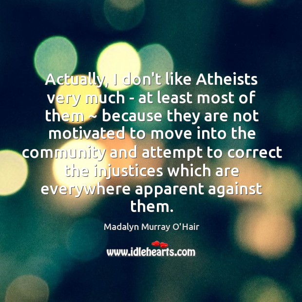 Actually, I don't like Atheists very much – at least most of Madalyn Murray O'Hair Picture Quote