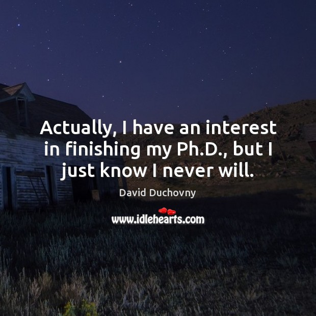 Actually, I have an interest in finishing my Ph.D., but I just know I never will. David Duchovny Picture Quote