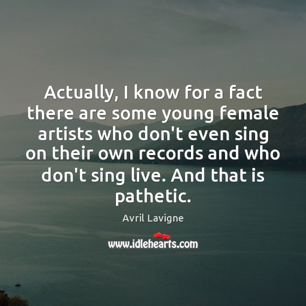 Actually, I know for a fact there are some young female artists Avril Lavigne Picture Quote
