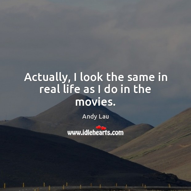 Actually, I look the same in real life as I do in the movies. Real Life Quotes Image