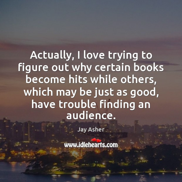 Actually, I love trying to figure out why certain books become hits Jay Asher Picture Quote