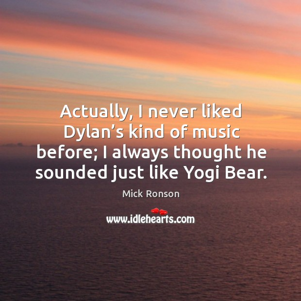 Actually, I never liked dylan's kind of music before; I always thought he sounded just like yogi bear. Image