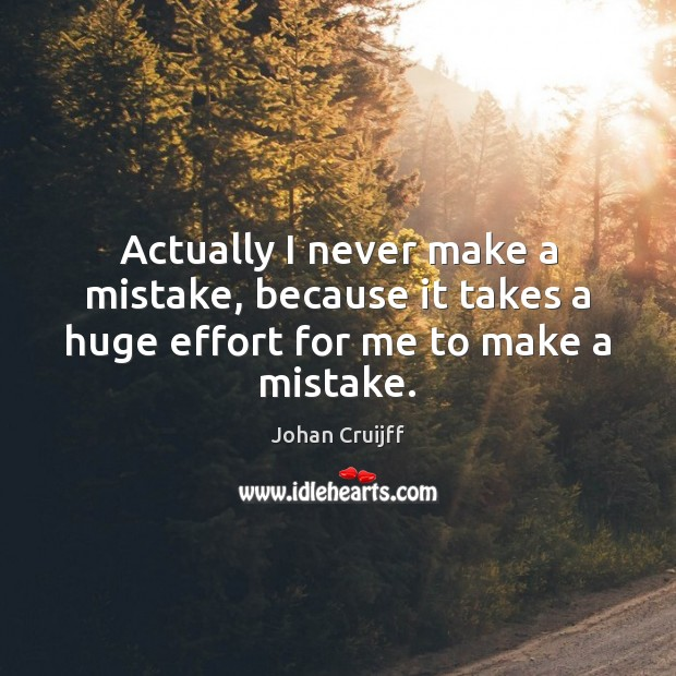 Actually I never make a mistake, because it takes a huge effort for me to make a mistake. Johan Cruijff Picture Quote