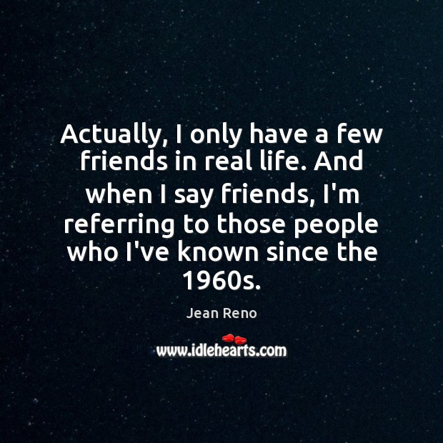 Actually, I only have a few friends in real life. And when Image