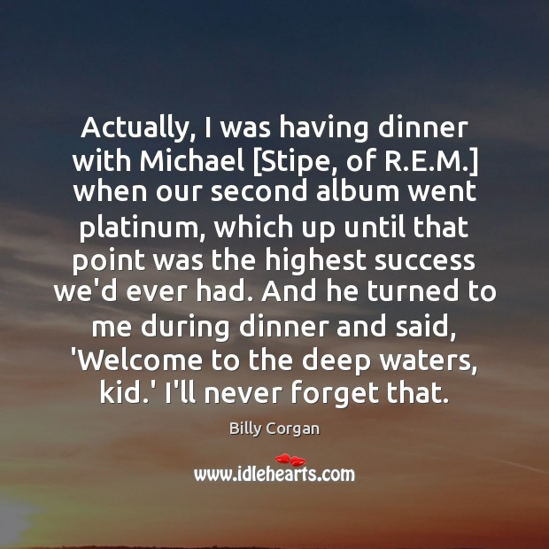 Actually, I was having dinner with Michael [Stipe, of R.E.M.] Billy Corgan Picture Quote