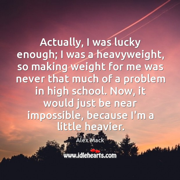 Image, Actually, I was lucky enough; I was a heavyweight, so making weight