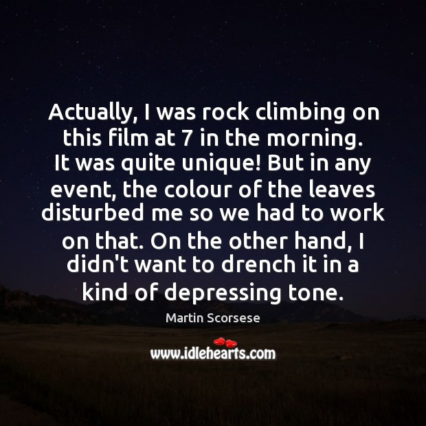 Actually, I was rock climbing on this film at 7 in the morning. Martin Scorsese Picture Quote