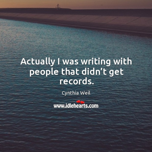 Actually I was writing with people that didn't get records. Cynthia Weil Picture Quote