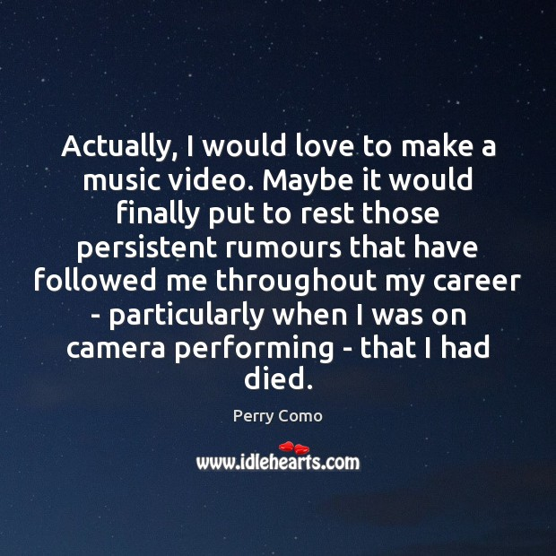 Actually, I would love to make a music video. Maybe it would Image