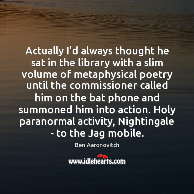 Actually I'd always thought he sat in the library with a slim Ben Aaronovitch Picture Quote