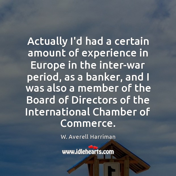 Actually I'd had a certain amount of experience in Europe in the W. Averell Harriman Picture Quote