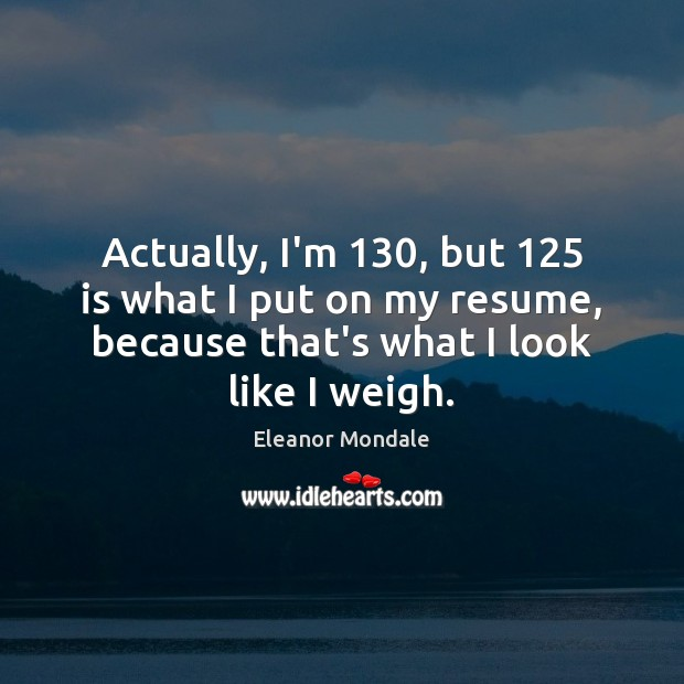 Actually, I'm 130, but 125 is what I put on my resume, because that's Image