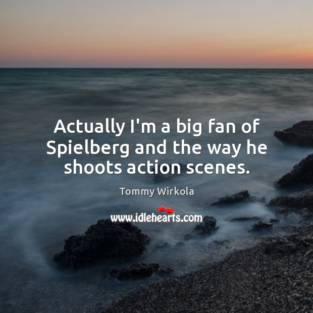 Actually I'm a big fan of Spielberg and the way he shoots action scenes. Image