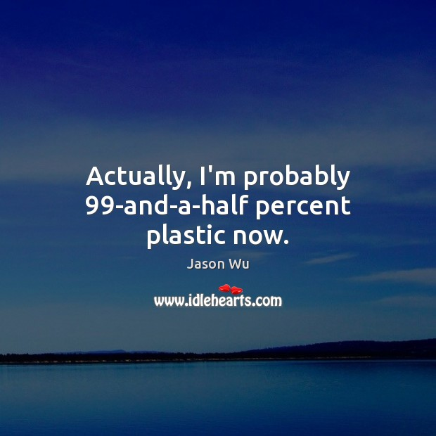 Actually, I'm probably 99-and-a-half percent plastic now. Jason Wu Picture Quote