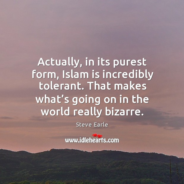 Actually, in its purest form, islam is incredibly tolerant. That makes what's going on in the world really bizarre. Image