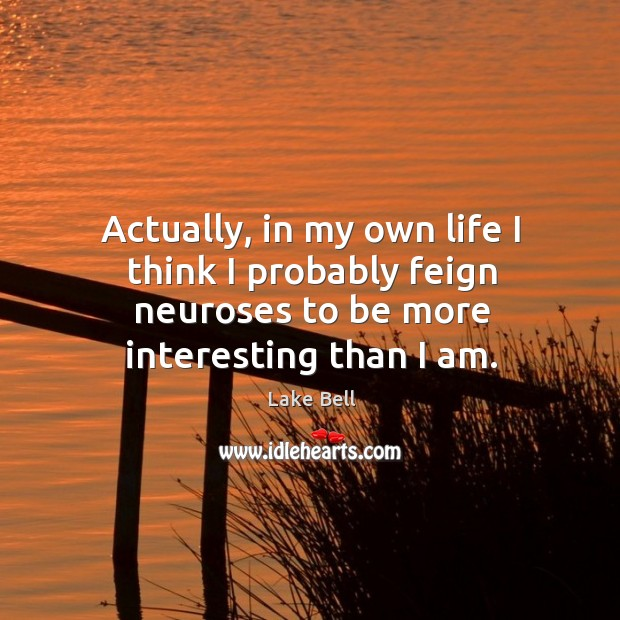 Actually, in my own life I think I probably feign neuroses to be more interesting than I am. Lake Bell Picture Quote