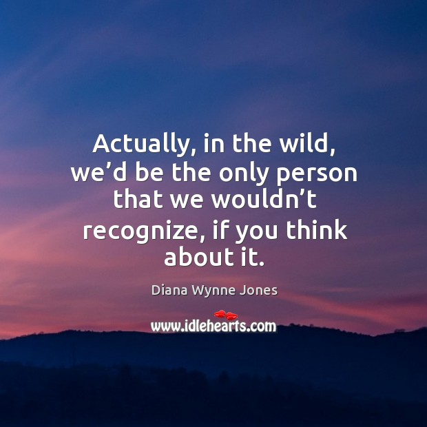 Actually, in the wild, we'd be the only person that we wouldn't recognize, if you think about it. Image