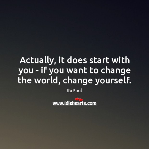 Actually, it does start with you – if you want to change the world, change yourself. Image