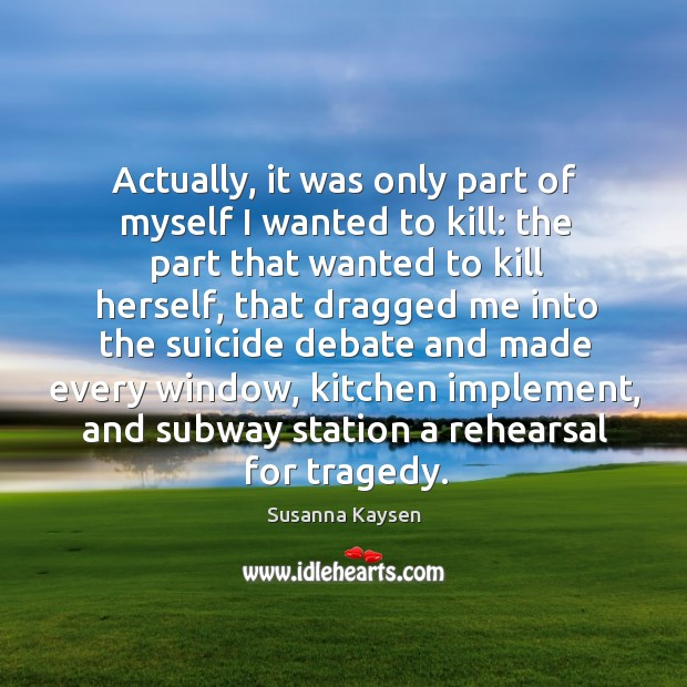 Actually, it was only part of myself I wanted to kill: the Susanna Kaysen Picture Quote