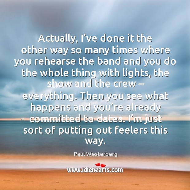 Actually, I've done it the other way so many times where you rehearse the band and Paul Westerberg Picture Quote