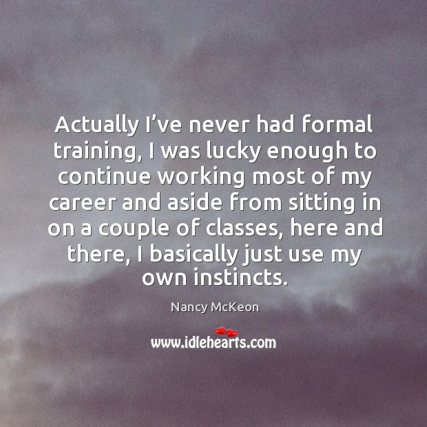 Actually I've never had formal training, I was lucky enough to continue working most Nancy McKeon Picture Quote