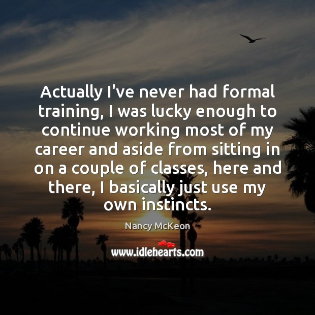 Actually I've never had formal training, I was lucky enough to continue Image