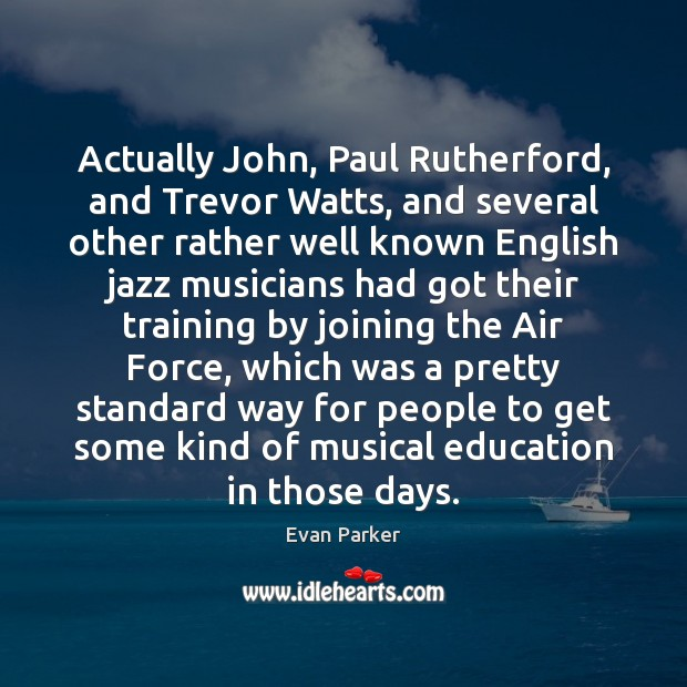 Actually John, Paul Rutherford, and Trevor Watts, and several other rather well Image