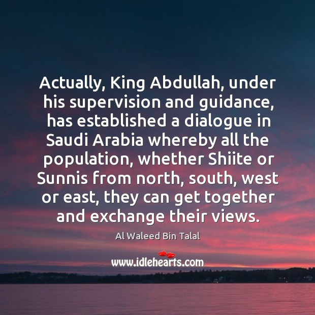 Actually, king abdullah, under his supervision and guidance, has established a dialogue Al Waleed Bin Talal Picture Quote