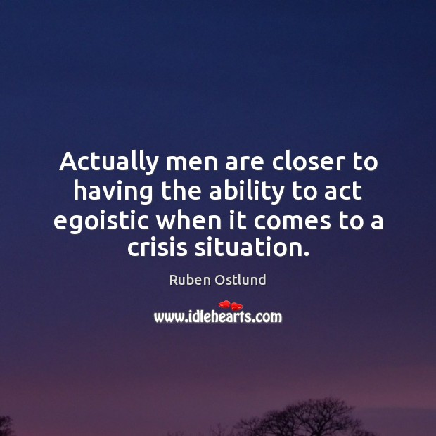 Actually men are closer to having the ability to act egoistic when Ability Quotes Image