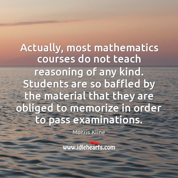 Actually, most mathematics courses do not teach reasoning of any kind. Students Student Quotes Image