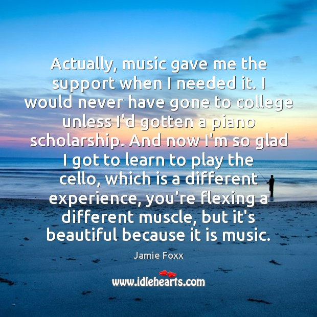 Actually, music gave me the support when I needed it. I would Jamie Foxx Picture Quote