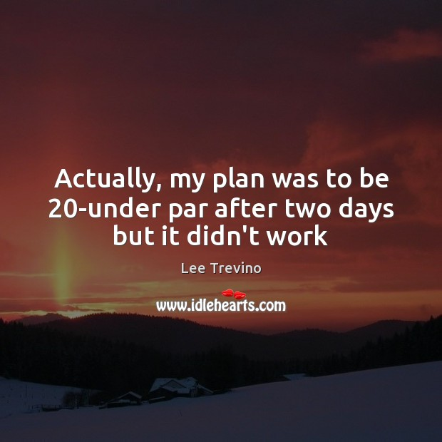 Actually, my plan was to be 20-under par after two days but it didn't work Lee Trevino Picture Quote