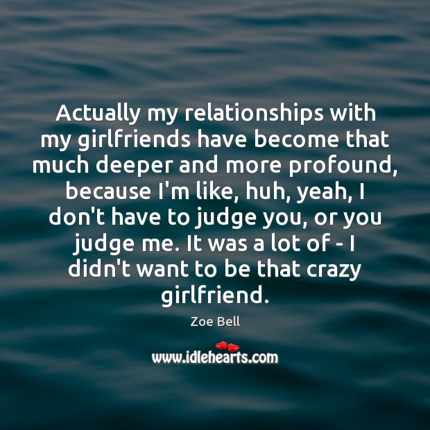 Actually my relationships with my girlfriends have become that much deeper and Judge Quotes Image