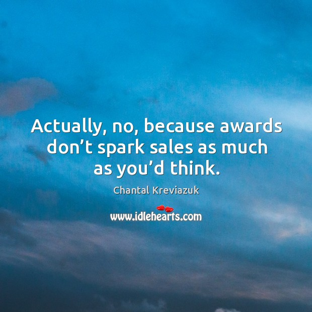 Actually, no, because awards don't spark sales as much as you'd think. Image