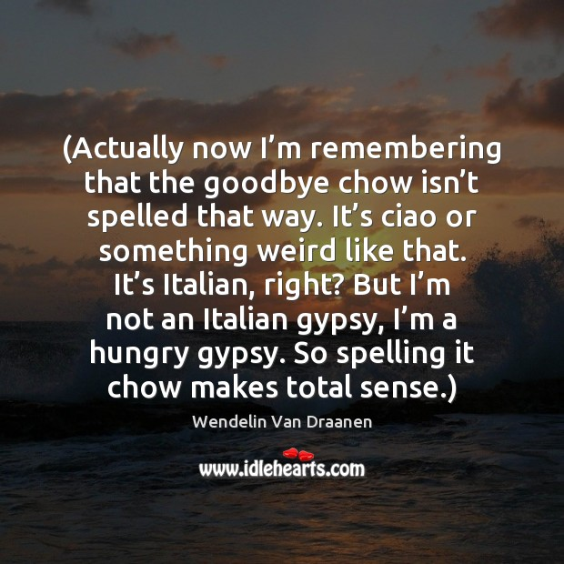 (Actually now I'm remembering that the goodbye chow isn't spelled Wendelin Van Draanen Picture Quote