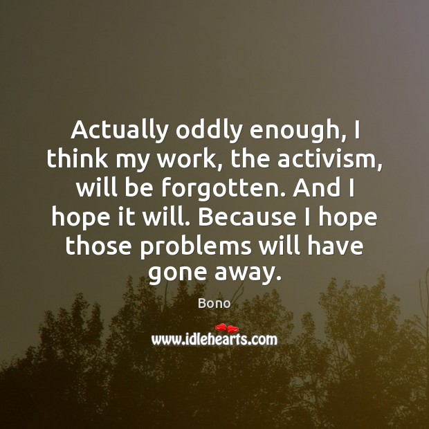 Actually oddly enough, I think my work, the activism, will be forgotten. Bono Picture Quote
