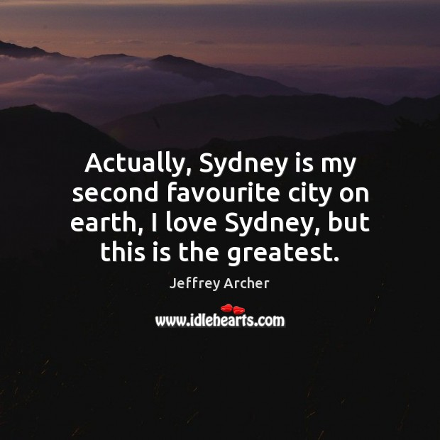 Actually, Sydney is my second favourite city on earth, I love Sydney, Jeffrey Archer Picture Quote