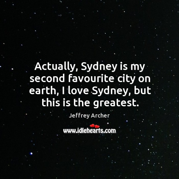 Actually, sydney is my second favourite city on earth, I love sydney, but this is the greatest. Jeffrey Archer Picture Quote