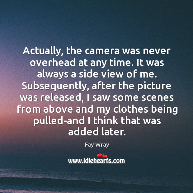 Actually, the camera was never overhead at any time. It was always a side view of me. Fay Wray Picture Quote