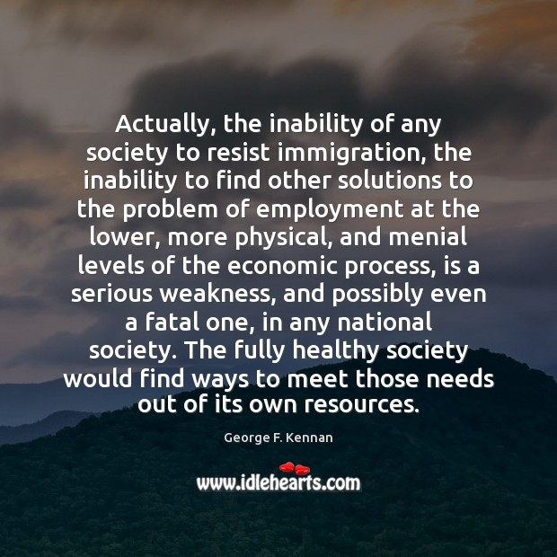 Actually, the inability of any society to resist immigration, the inability to George F. Kennan Picture Quote