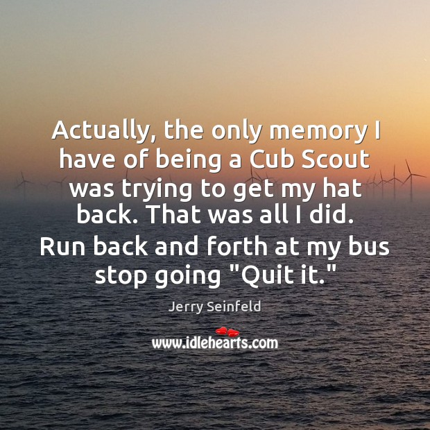 Actually, the only memory I have of being a Cub Scout was Jerry Seinfeld Picture Quote